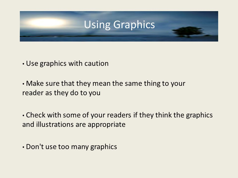 Using Graphics Use graphics with caution Using Graphics Make sure that they mean the same thing to your reader as they do to you Check with some of yo
