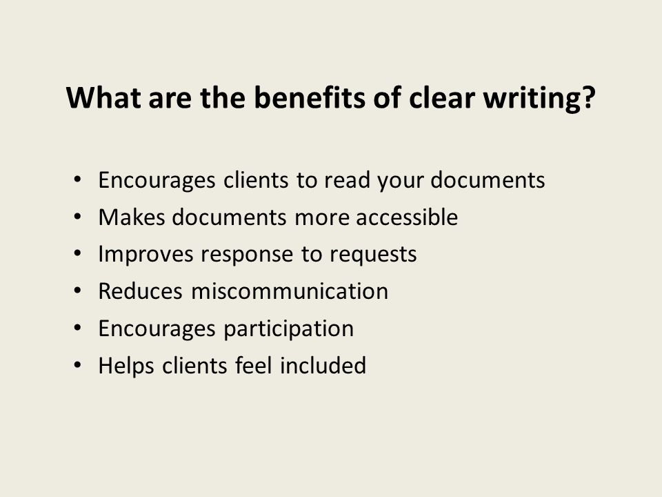 What are the benefits of clear writing? Encourages clients to read your documents Makes documents more accessible Improves response to requests Reduce