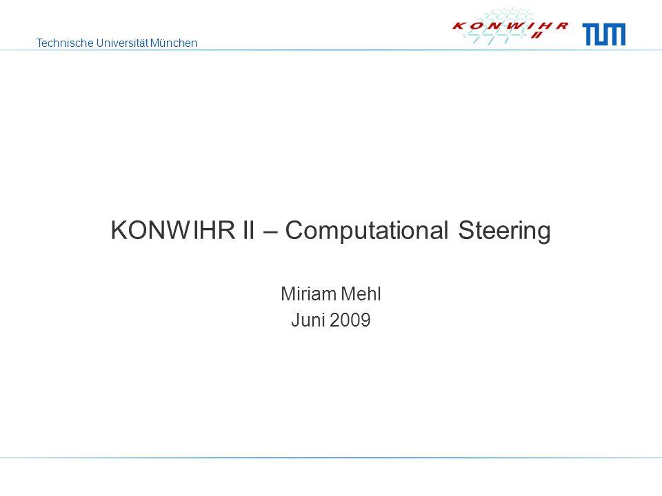 Technische Universität München KONWIHR II – Computational Steering Miriam Mehl Juni 2009