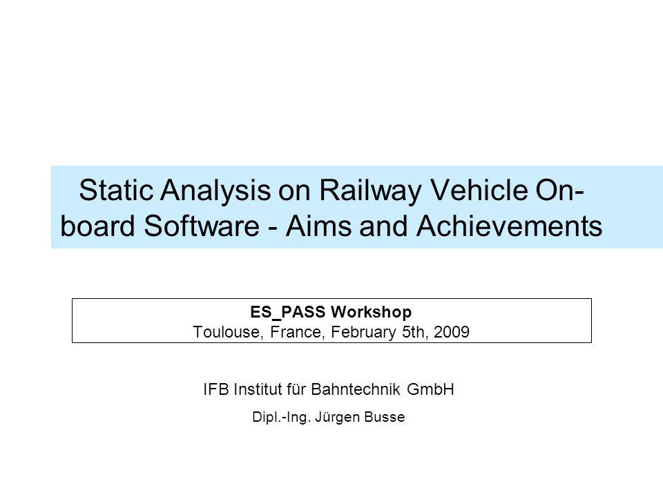 IFB Institut für Bahntechnik GmbH Dipl.-Ing. Jürgen Busse Static Analysis on Railway Vehicle On- board Software - Aims and Achievements ES_PASS Worksh
