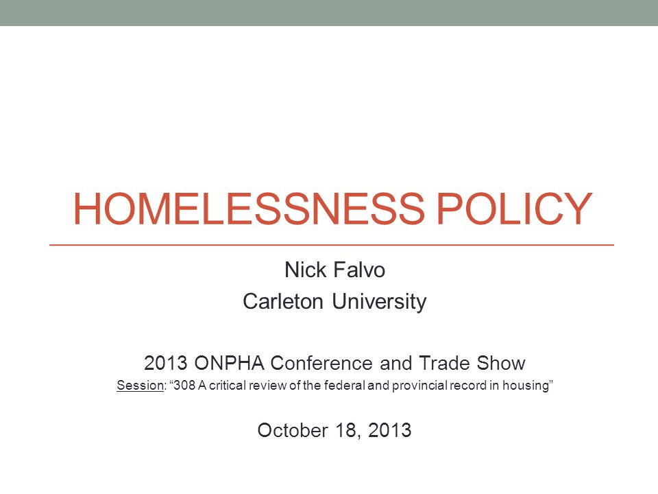 HOMELESSNESS POLICY Nick Falvo Carleton University 2013 ONPHA Conference and Trade Show Session: 308 A critical review of the federal and provincial r
