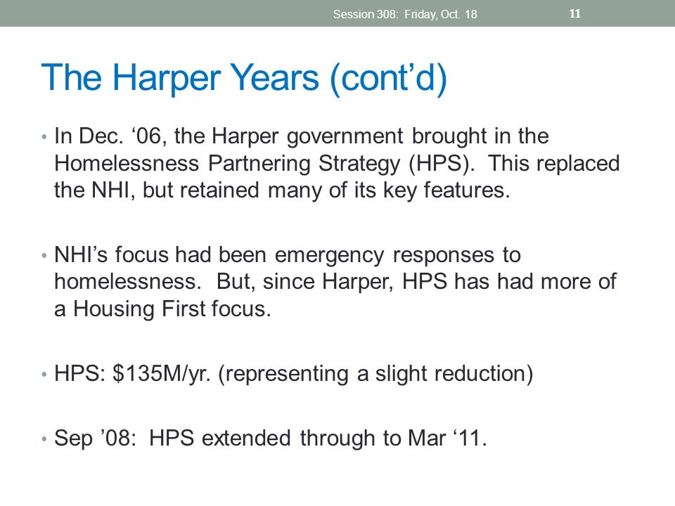 The Harper Years (contd) In Dec. 06, the Harper government brought in the Homelessness Partnering Strategy (HPS). This replaced the NHI, but retained