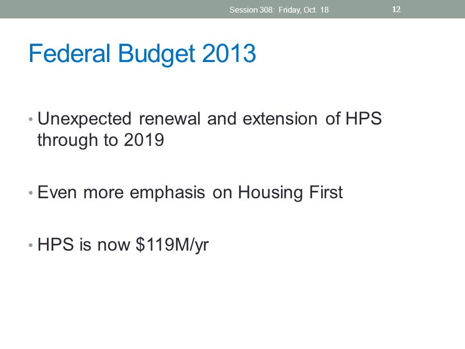 Federal Budget 2013 Unexpected renewal and extension of HPS through to 2019 Even more emphasis on Housing First HPS is now $119M/yr Session 308: Frida