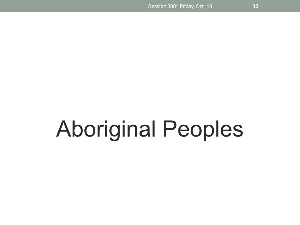 Aboriginal Peoples Session 308: Friday, Oct. 18 13