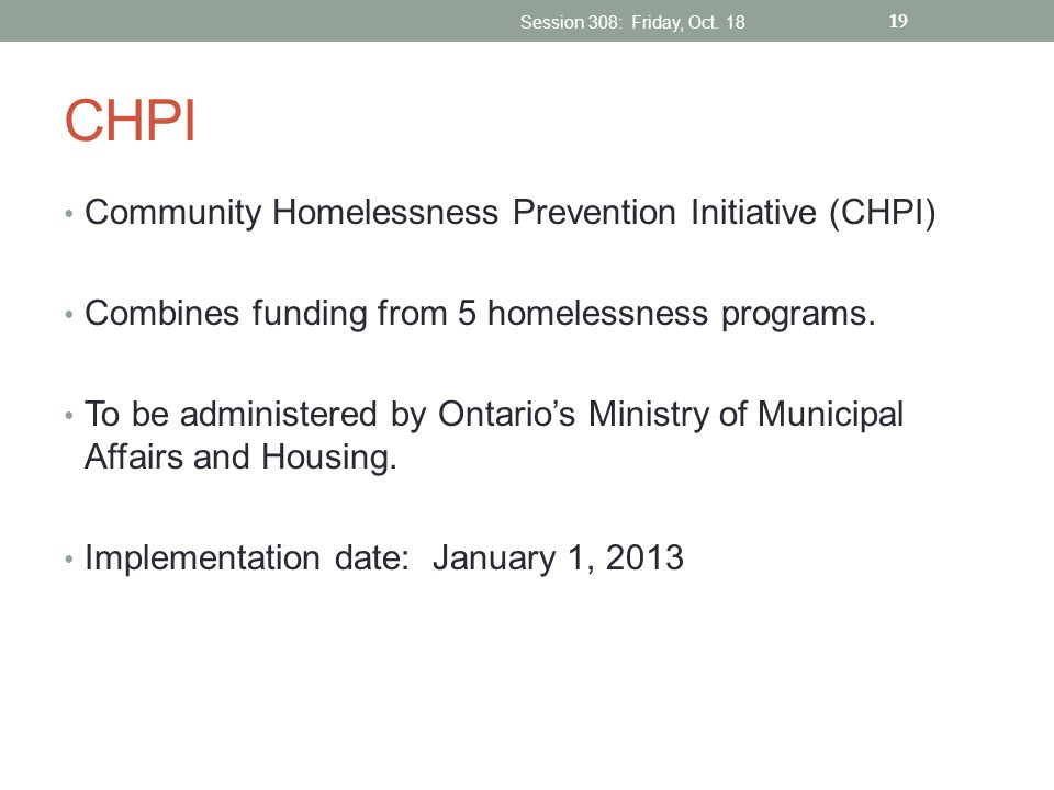 CHPI Community Homelessness Prevention Initiative (CHPI) Combines funding from 5 homelessness programs. To be administered by Ontarios Ministry of Mun