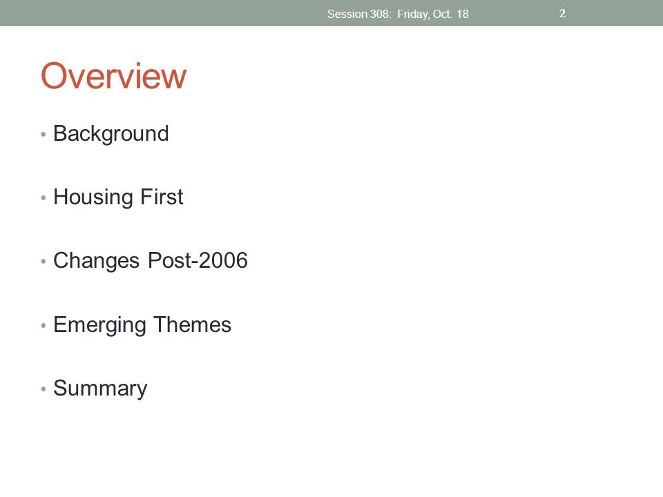 Overview Background Housing First Changes Post-2006 Emerging Themes Summary Session 308: Friday, Oct. 18 2