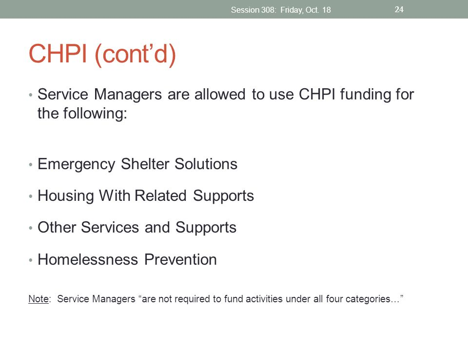 CHPI (contd) Service Managers are allowed to use CHPI funding for the following: Emergency Shelter Solutions Housing With Related Supports Other Servi