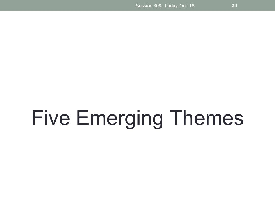 Five Emerging Themes Session 308: Friday, Oct. 18 34