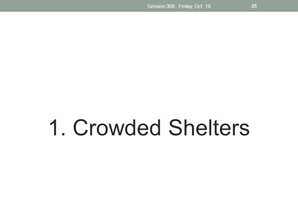 1. Crowded Shelters Session 308: Friday, Oct. 18 35