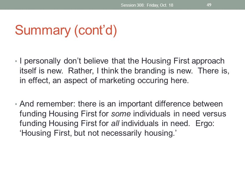 Summary (contd) I personally dont believe that the Housing First approach itself is new. Rather, I think the branding is new. There is, in effect, an