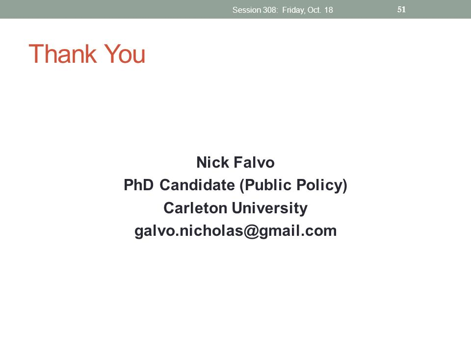 Thank You Nick Falvo PhD Candidate (Public Policy) Carleton University galvo.nicholas@gmail.com Session 308: Friday, Oct. 18 51