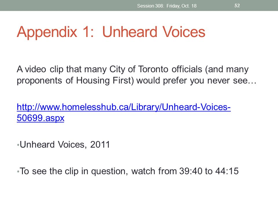 Appendix 1: Unheard Voices A video clip that many City of Toronto officials (and many proponents of Housing First) would prefer you never see… http://