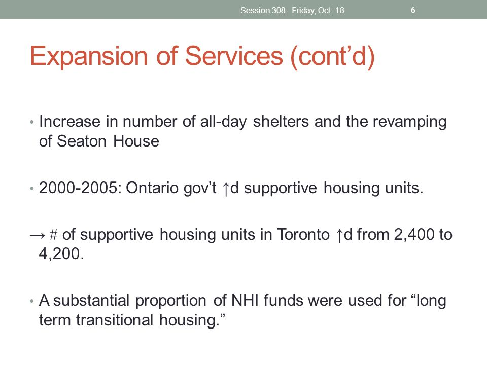 Expansion of Services (contd) Increase in number of all-day shelters and the revamping of Seaton House 2000-2005: Ontario govt d supportive housing un