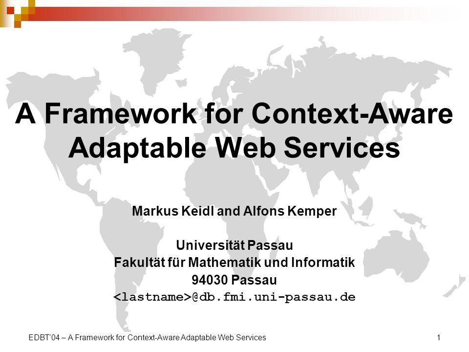 EDBT04 – A Framework for Context-Aware Adaptable Web Services1 A Framework for Context-Aware Adaptable Web Services Markus Keidl and Alfons Kemper Universität Passau Fakultät für Mathematik und Informatik 94030 Passau @db.fmi.uni-passau.de