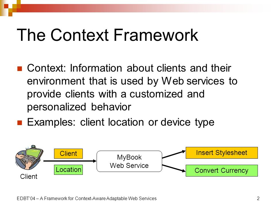 EDBT04 – A Framework for Context-Aware Adaptable Web Services2 The Context Framework Context: Information about clients and their environment that is used by Web services to provide clients with a customized and personalized behavior Examples: client location or device type Client Location Insert Stylesheet MyBook Web Service Convert Currency
