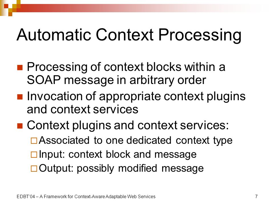 EDBT04 – A Framework for Context-Aware Adaptable Web Services7 Automatic Context Processing Processing of context blocks within a SOAP message in arbitrary order Invocation of appropriate context plugins and context services Context plugins and context services: Associated to one dedicated context type Input: context block and message Output: possibly modified message