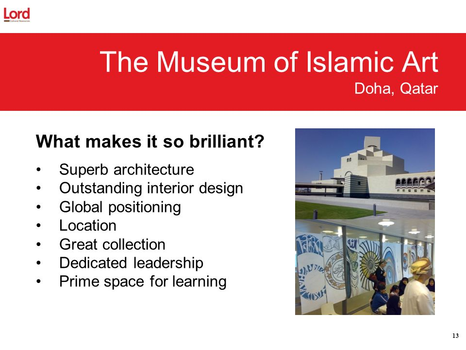 13 The Museum of Islamic Art Doha, Qatar What makes it so brilliant? Superb architecture Outstanding interior design Global positioning Location Great