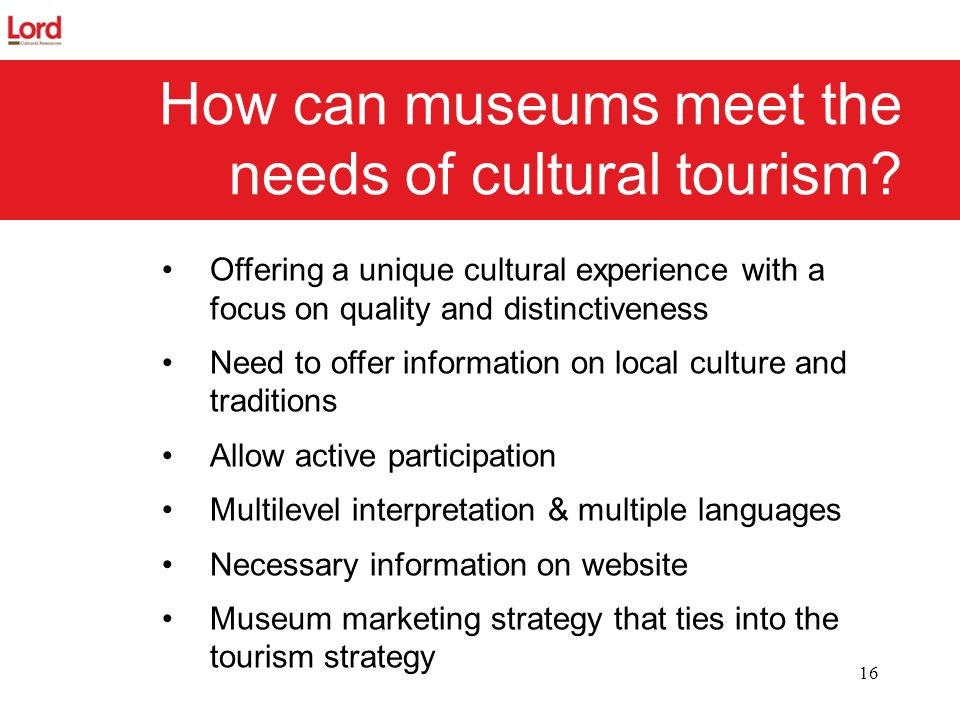 16 How can museums meet the needs of cultural tourism? Offering a unique cultural experience with a focus on quality and distinctiveness Need to offer