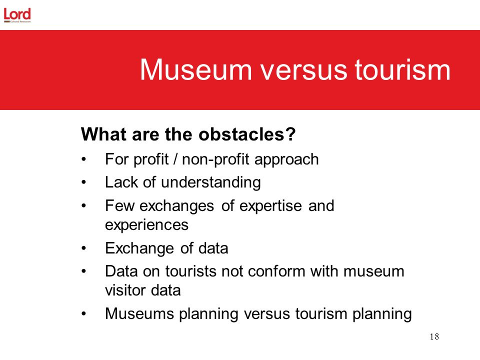 18 Museum versus tourism What are the obstacles? For profit / non-profit approach Lack of understanding Few exchanges of expertise and experiences Exc