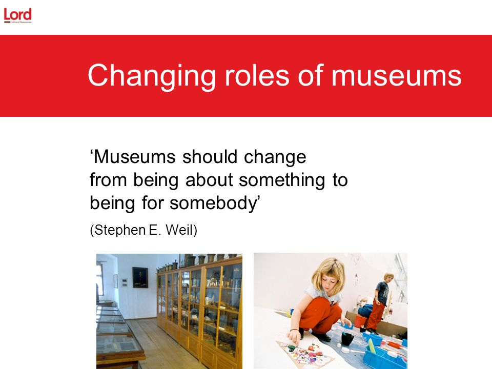 Museums should change from being about something to being for somebody (Stephen E. Weil) Changing roles of museums