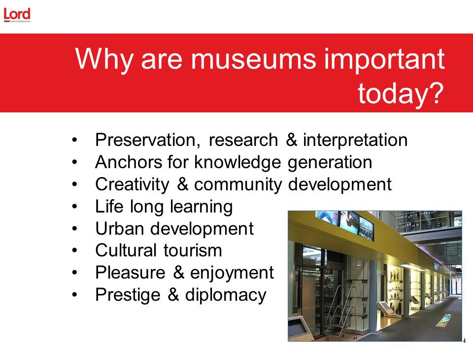 4 Why are museums important today? Preservation, research & interpretation Anchors for knowledge generation Creativity & community development Life lo