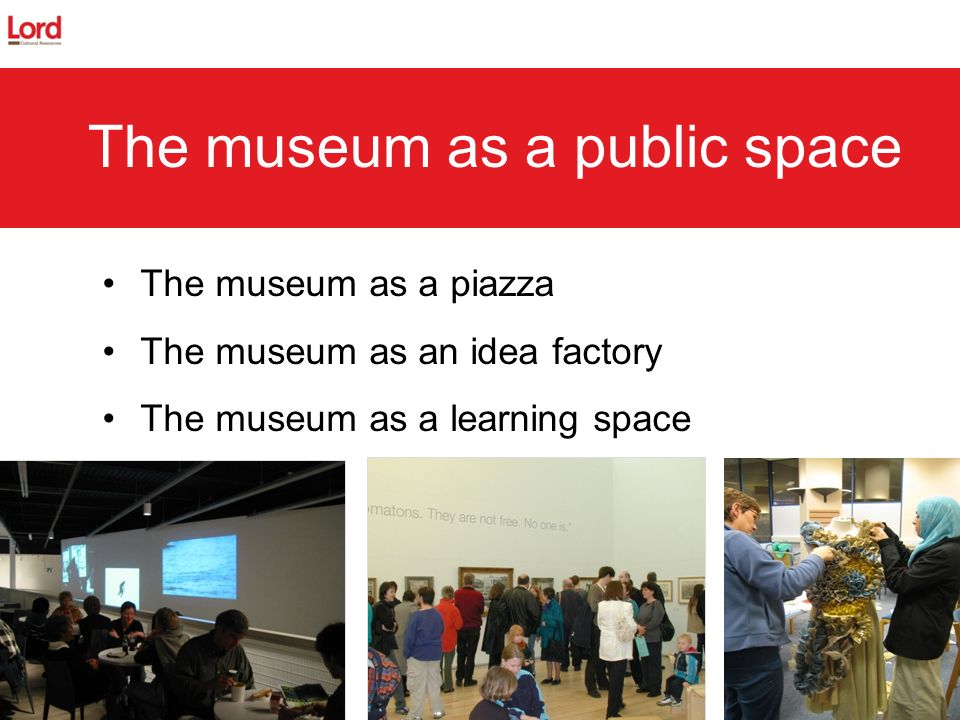 The museum as a piazza The museum as an idea factory The museum as a learning space The museum as a public space