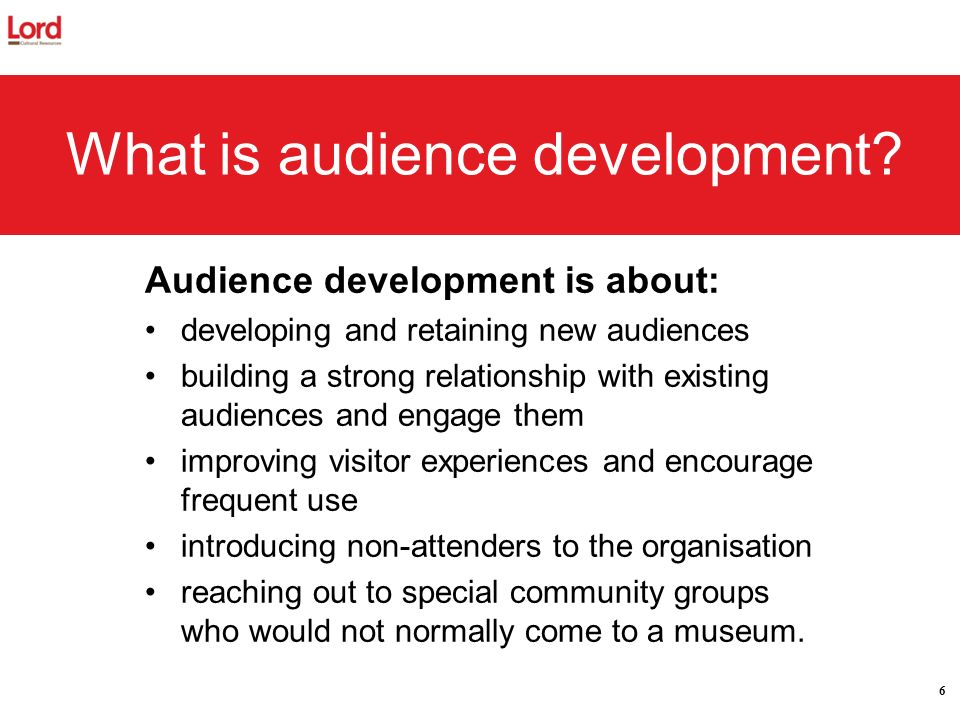 6 What is audience development? Audience development is about: developing and retaining new audiences building a strong relationship with existing aud