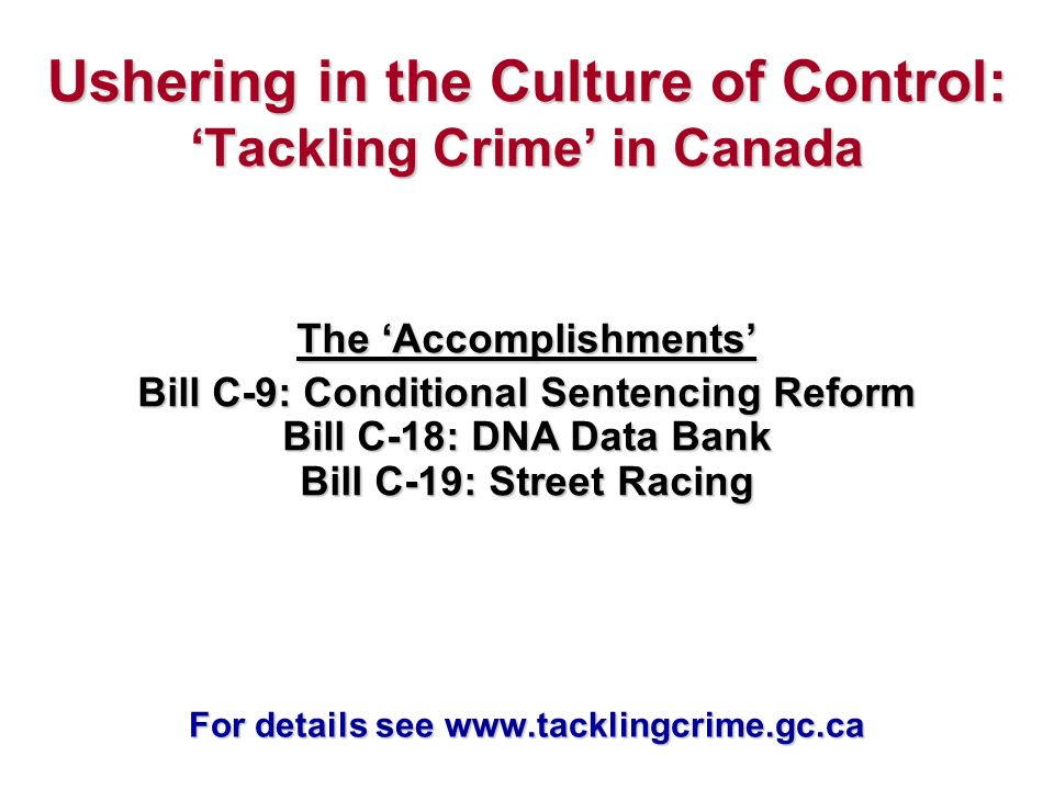 Ushering in the Culture of Control: Tackling Crime in Canada The Accomplishments Bill C-9: Conditional Sentencing Reform Bill C-18: DNA Data Bank Bill C-19: Street Racing For details see www.tacklingcrime.gc.ca