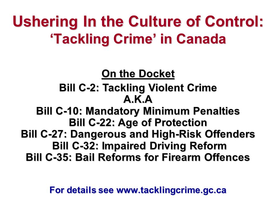 Ushering In the Culture of Control: Tackling Crime in Canada On the Docket Bill C-2: Tackling Violent Crime A.K.A Bill C-10: Mandatory Minimum Penalties Bill C-22: Age of Protection Bill C-27: Dangerous and High-Risk Offenders Bill C-32: Impaired Driving Reform Bill C-35: Bail Reforms for Firearm Offences For details see www.tacklingcrime.gc.ca