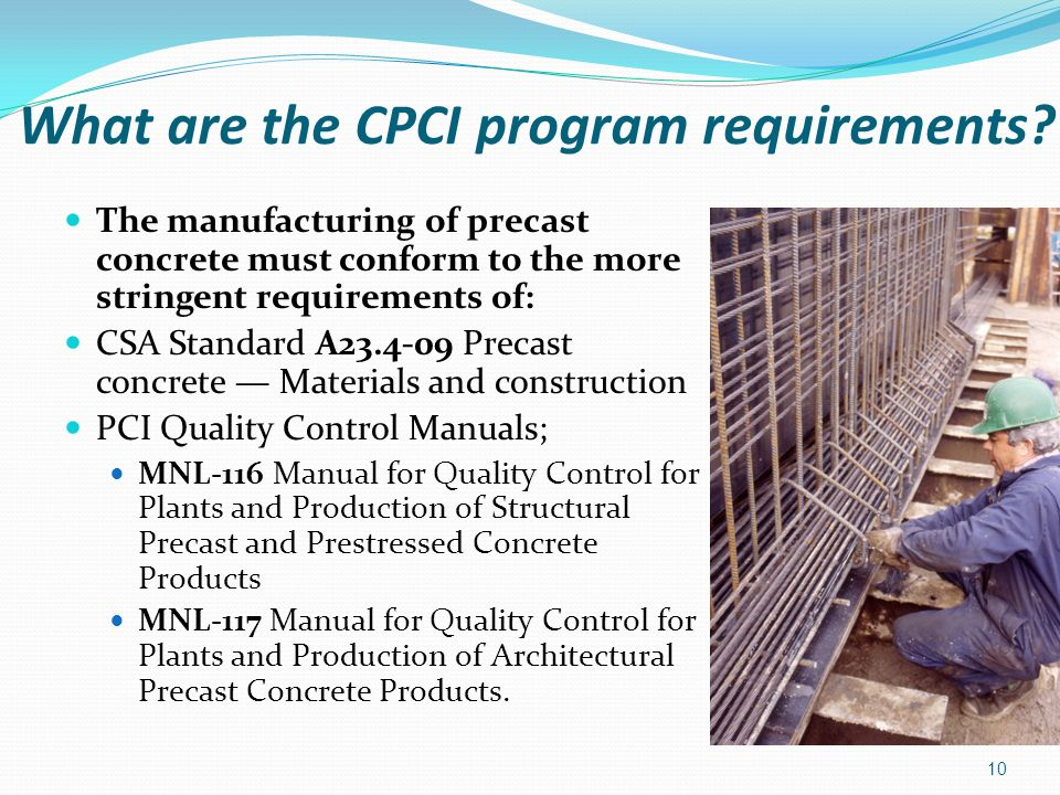 What are the CPCI program requirements? The manufacturing of precast concrete must conform to the more stringent requirements of: CSA Standard A23.4-0