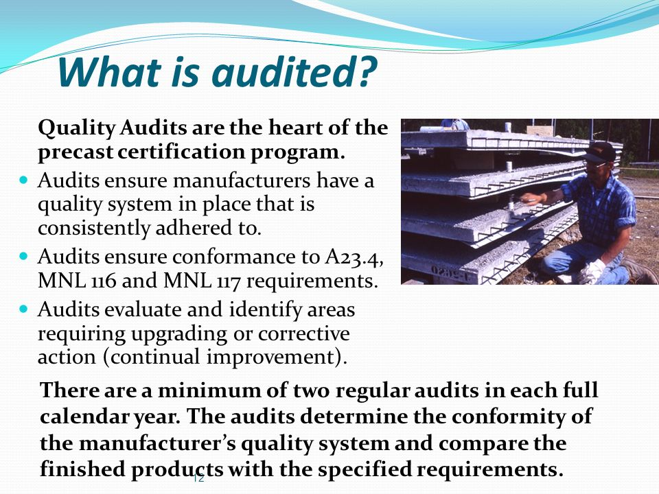 What is audited? Quality Audits are the heart of the precast certification program. Audits ensure manufacturers have a quality system in place that is