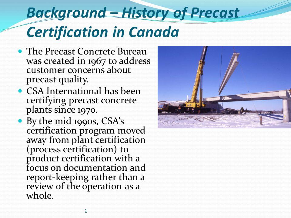 Background – History of Precast Certification in Canada The Precast Concrete Bureau was created in 1967 to address customer concerns about precast qua