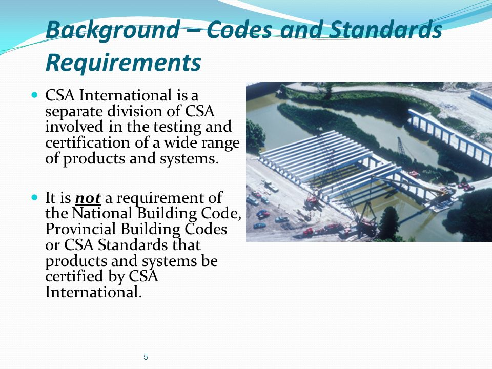 Background – Codes and Standards Requirements CSA International is a separate division of CSA involved in the testing and certification of a wide rang