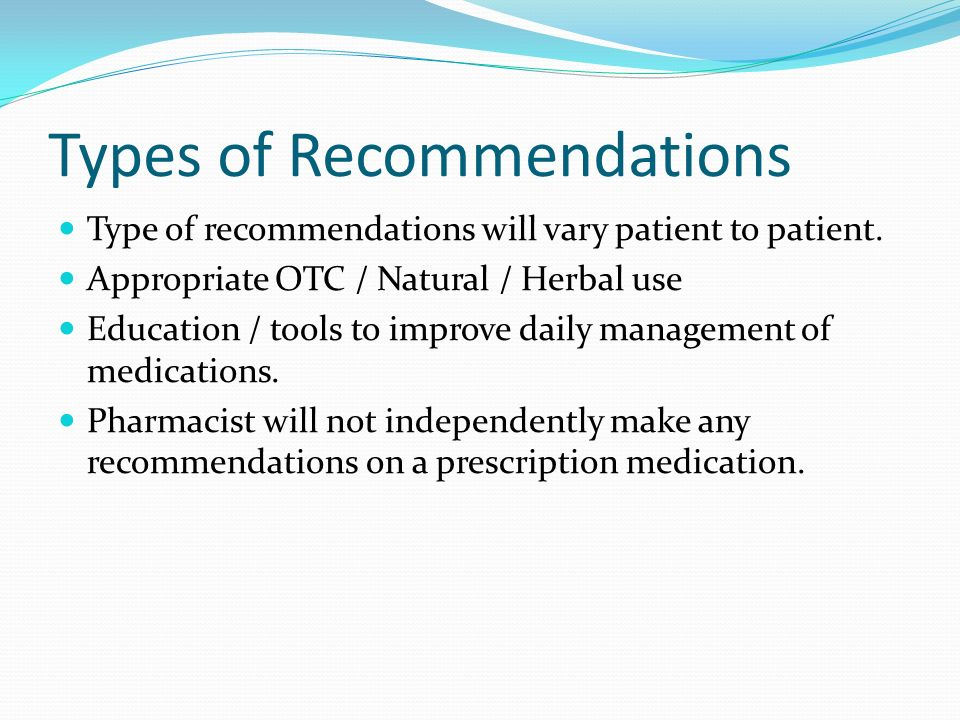 Types of Recommendations Type of recommendations will vary patient to patient. Appropriate OTC / Natural / Herbal use Education / tools to improve dai