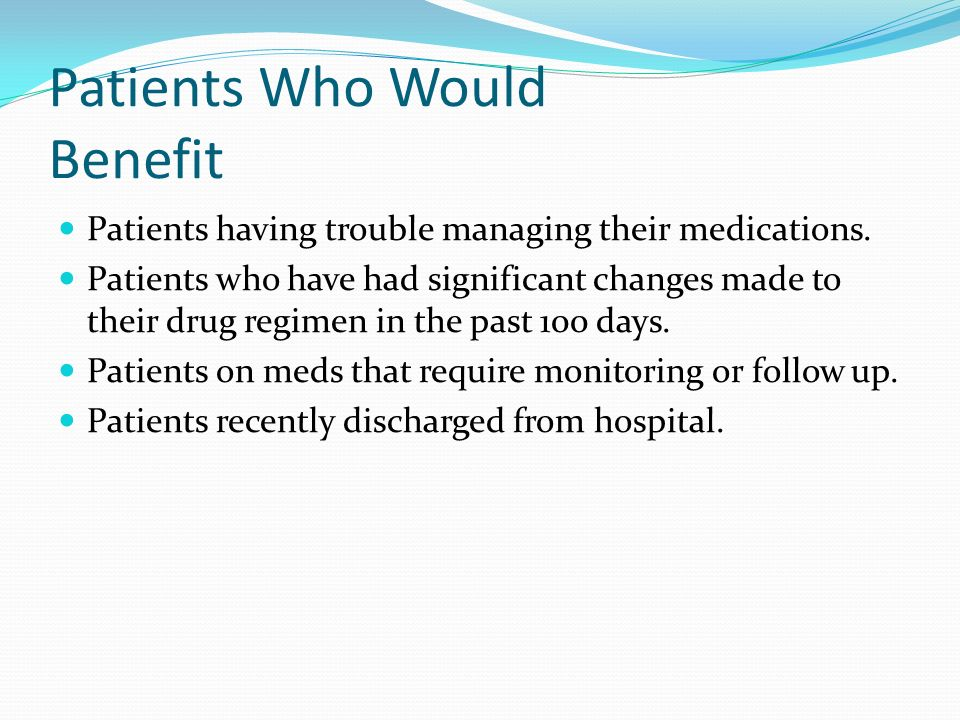 Patients Who Would Benefit Patients having trouble managing their medications. Patients who have had significant changes made to their drug regimen in