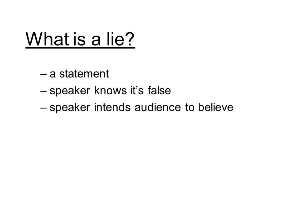 What is a lie? –a statement –speaker knows its false –speaker intends audience to believe