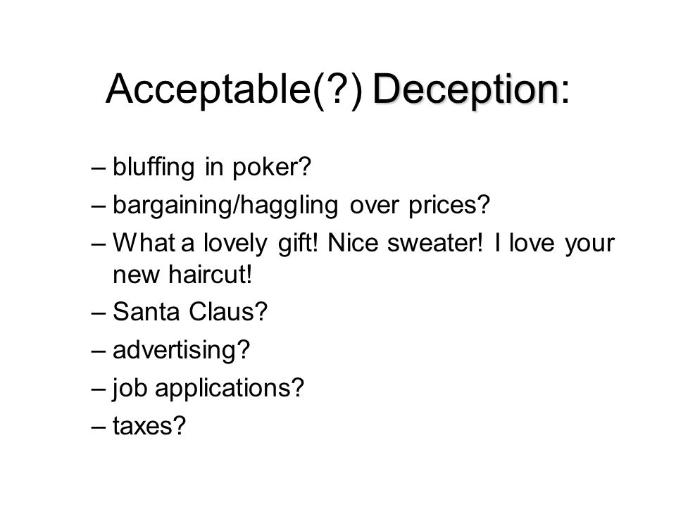 Deception Acceptable(?) Deception: –bluffing in poker? –bargaining/haggling over prices? –What a lovely gift! Nice sweater! I love your new haircut! –