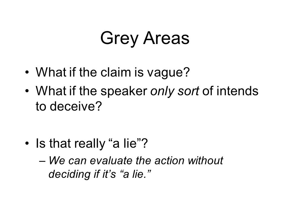 Grey Areas What if the claim is vague. What if the speaker only sort of intends to deceive.