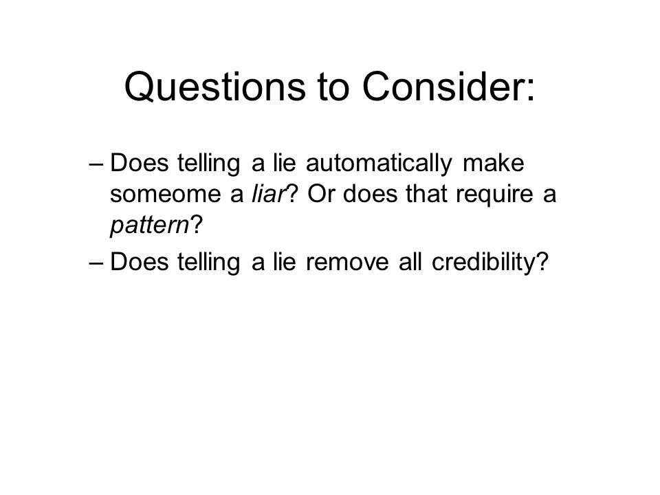 Questions to Consider: –Does telling a lie automatically make someome a liar? Or does that require a pattern? –Does telling a lie remove all credibili