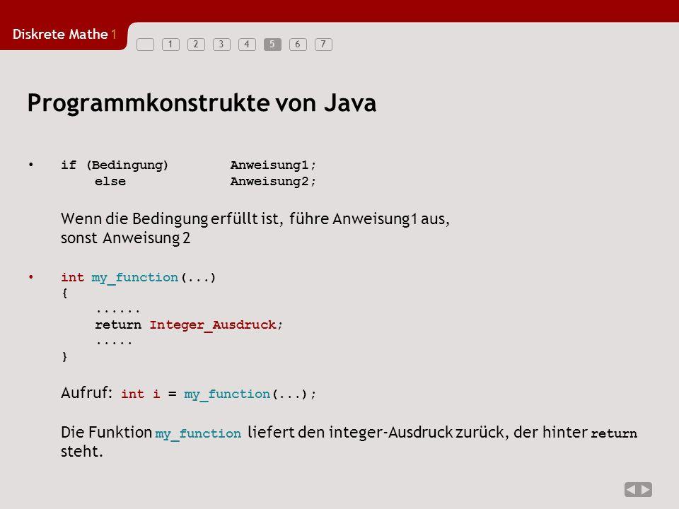 Diskrete Mathe1 1234567 Programmkonstrukte von Java if (Bedingung) Anweisung1; elseAnweisung2; Wenn die Bedingung erfüllt ist, führe Anweisung1 aus, sonst Anweisung 2 int my_function(...) {......