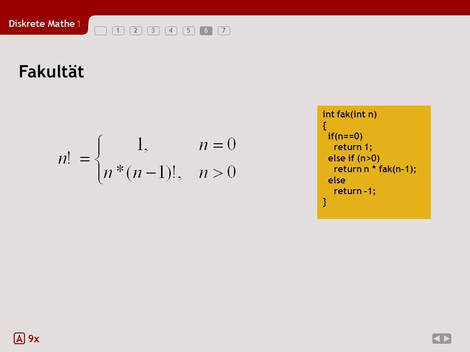 Diskrete Mathe1 1234567 int fak(int n) { if(n==0) return 1; else if (n>0) return n * fak(n-1); else return -1; } A 9x Fakultät 6