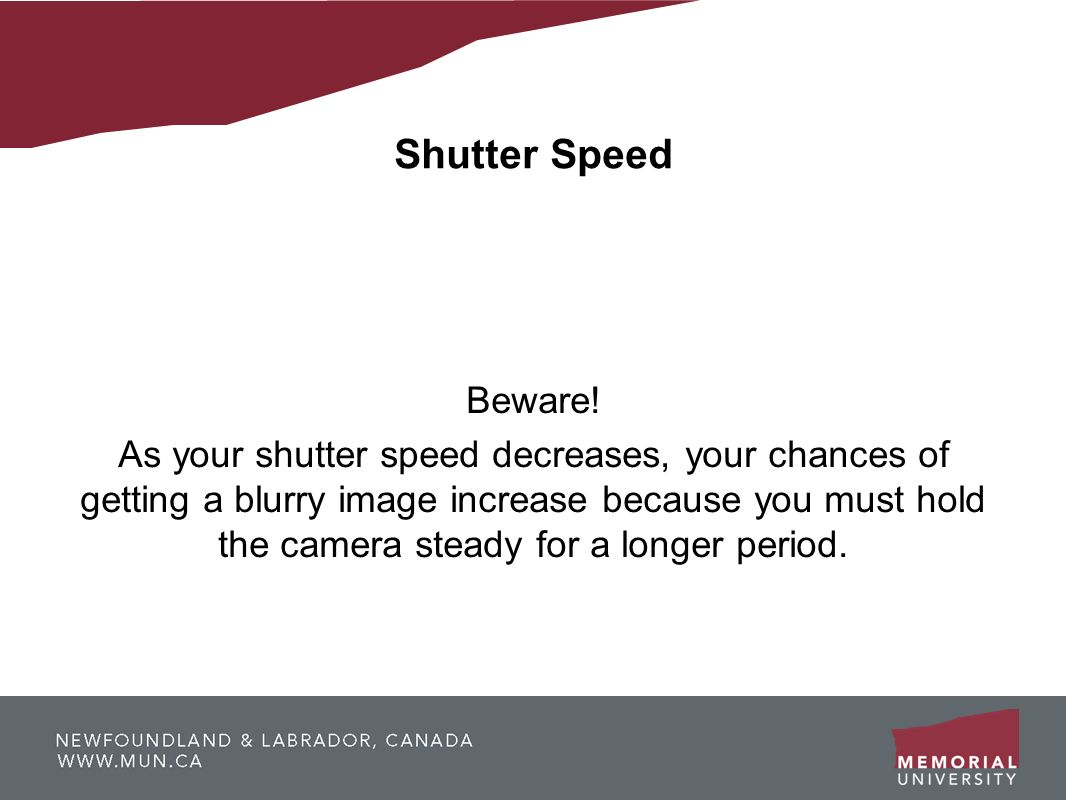 Shutter Speed Beware! As your shutter speed decreases, your chances of getting a blurry image increase because you must hold the camera steady for a l