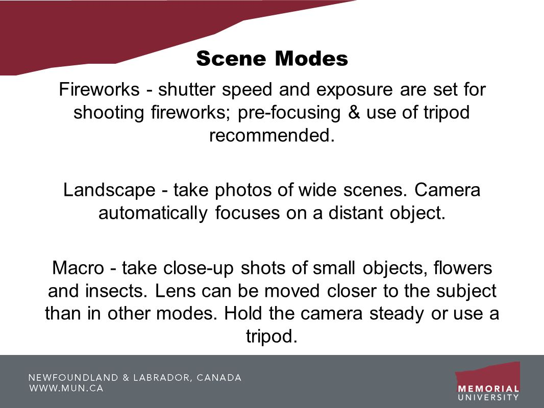Scene Modes Fireworks - shutter speed and exposure are set for shooting fireworks; pre-focusing & use of tripod recommended. Landscape - take photos o