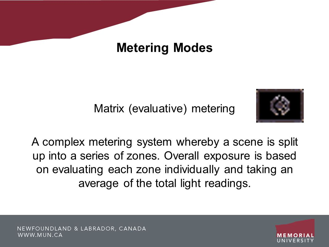 Metering Modes Matrix (evaluative) metering A complex metering system whereby a scene is split up into a series of zones. Overall exposure is based on