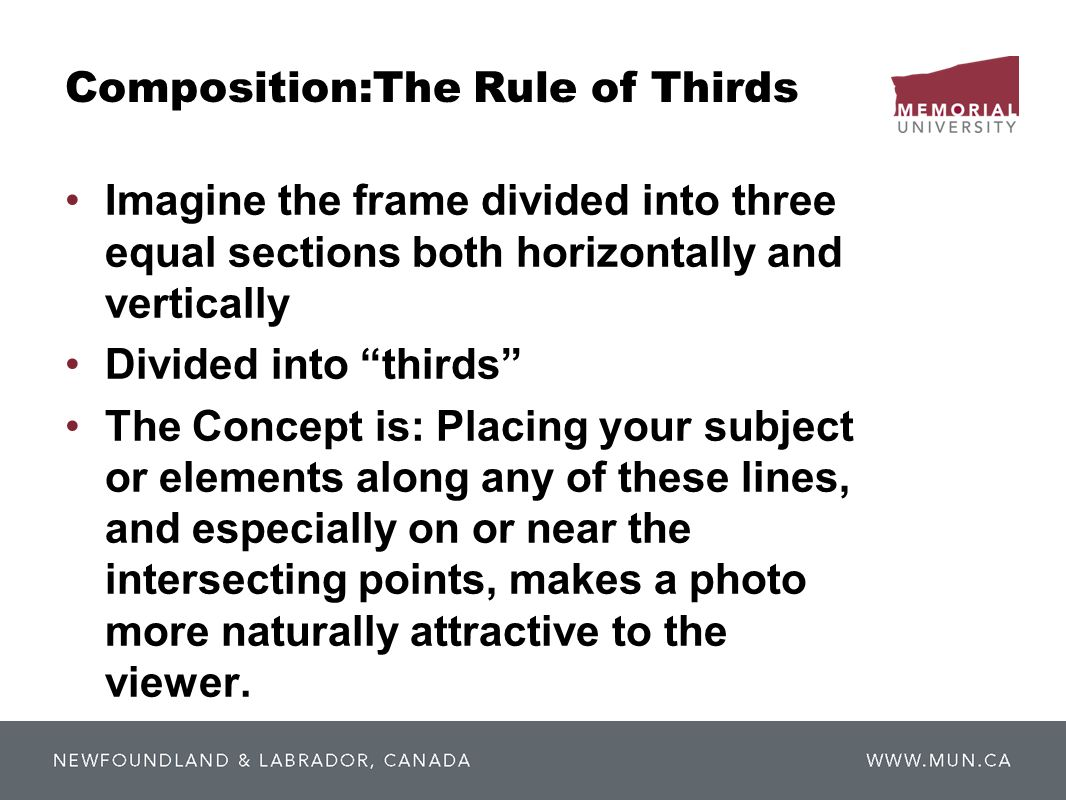 Composition:The Rule of Thirds Imagine the frame divided into three equal sections both horizontally and vertically Divided into thirds The Concept is