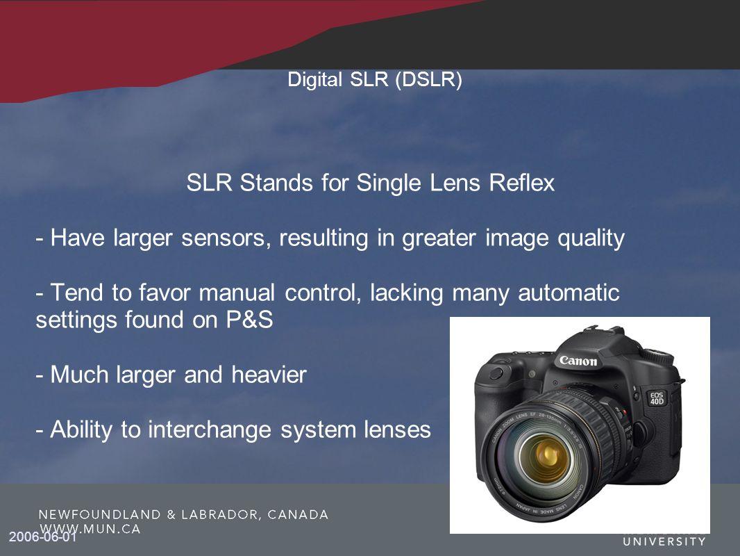 2006-06-01 Digital SLR (DSLR) SLR Stands for Single Lens Reflex - Have larger sensors, resulting in greater image quality - Tend to favor manual contr