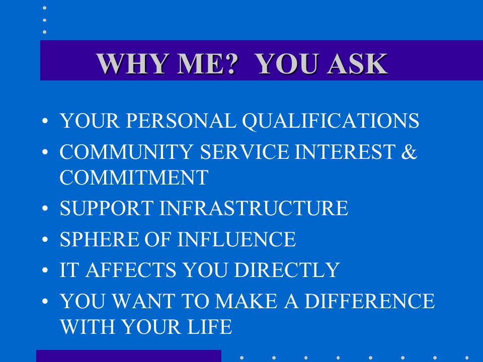 WHY ME? YOU ASK YOUR PERSONAL QUALIFICATIONS COMMUNITY SERVICE INTEREST & COMMITMENT SUPPORT INFRASTRUCTURE SPHERE OF INFLUENCE IT AFFECTS YOU DIRECTL