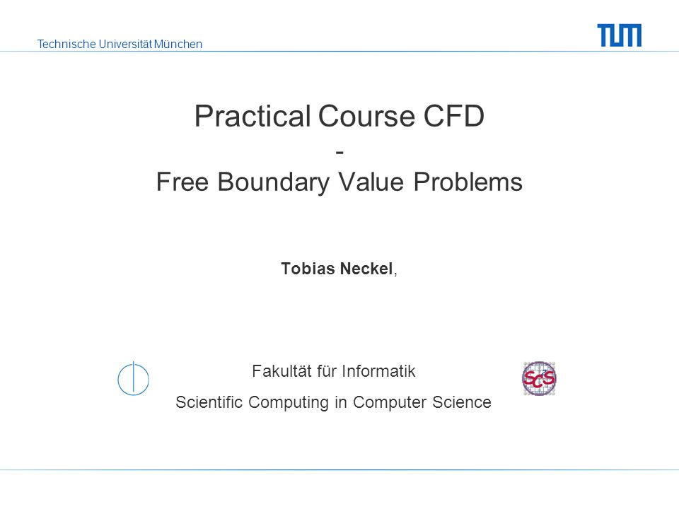 Technische Universität München Fakultät für Informatik Scientific Computing in Computer Science Practical Course CFD - Free Boundary Value Problems Tobias Neckel,
