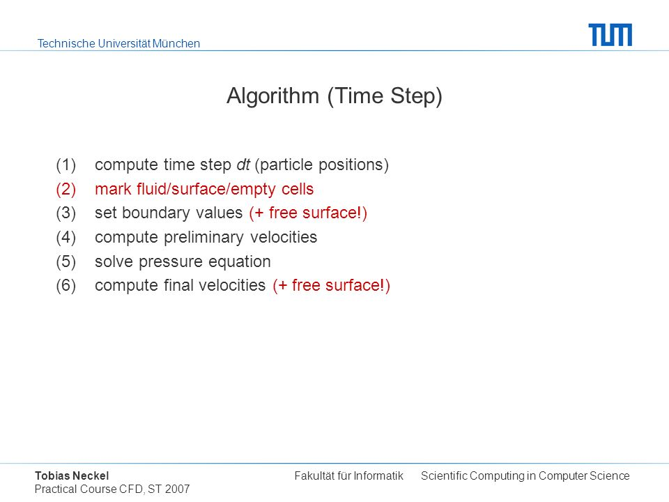 Technische Universität München Tobias Neckel Fakultät für Informatik Scientific Computing in Computer Science Practical Course CFD, ST 2007 Algorithm (Time Step) (1)compute time step dt (particle positions) (2)mark fluid/surface/empty cells (3)set boundary values (+ free surface!) (4)compute preliminary velocities (5)solve pressure equation (6)compute final velocities (+ free surface!)
