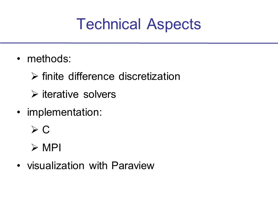 Technical Aspects methods: finite difference discretization iterative solvers implementation: C MPI visualization with Paraview